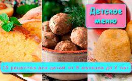 15 рецептов простых и вкусных блюд для детей от 8 месяцев до 2 лет и старше